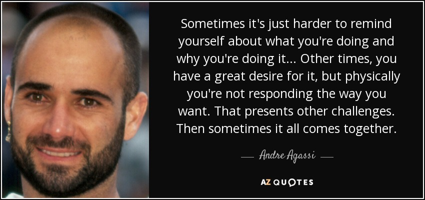 Sometimes it's just harder to remind yourself about what you're doing and why you're doing it... Other times, you have a great desire for it, but physically you're not responding the way you want. That presents other challenges. Then sometimes it all comes together. - Andre Agassi