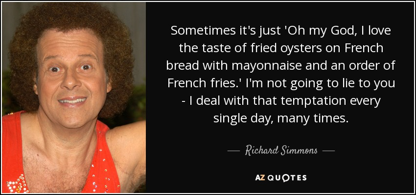 Sometimes it's just 'Oh my God, I love the taste of fried oysters on French bread with mayonnaise and an order of French fries.' I'm not going to lie to you - I deal with that temptation every single day, many times. - Richard Simmons
