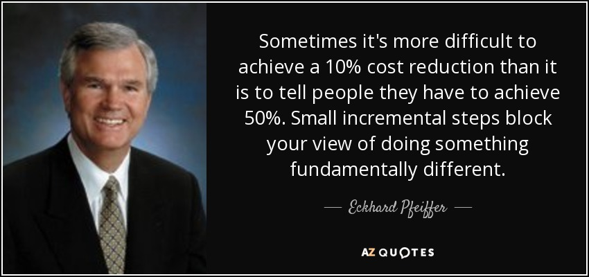 Sometimes it's more difficult to achieve a 10% cost reduction than it is to tell people they have to achieve 50%. Small incremental steps block your view of doing something fundamentally different. - Eckhard Pfeiffer