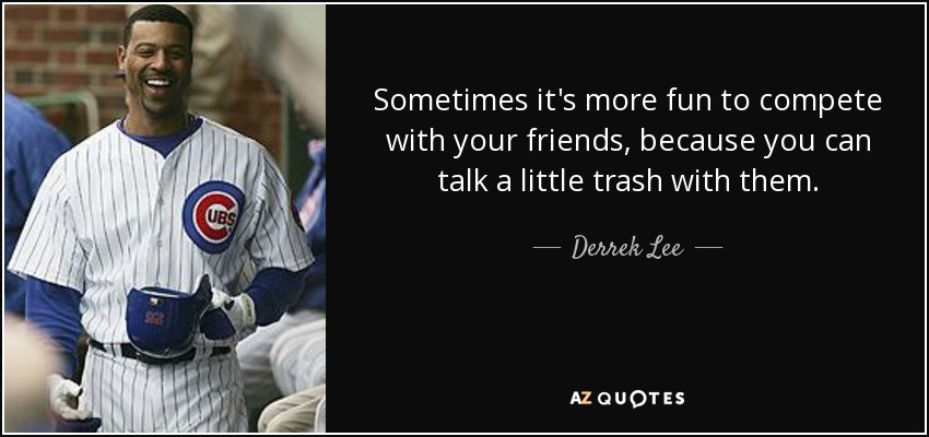 Sometimes it's more fun to compete with your friends, because you can talk a little trash with them. - Derrek Lee