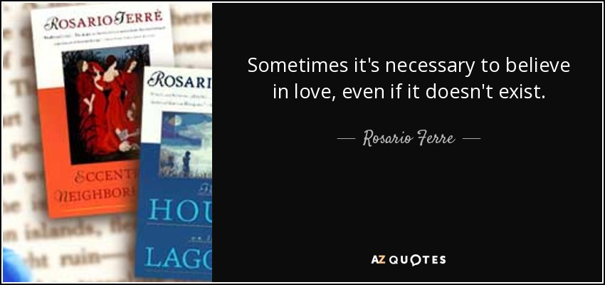 Sometimes it's necessary to believe in love, even if it doesn't exist. - Rosario Ferre