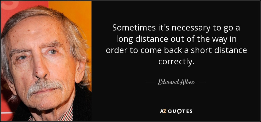 Sometimes it's necessary to go a long distance out of the way in order to come back a short distance correctly. - Edward Albee