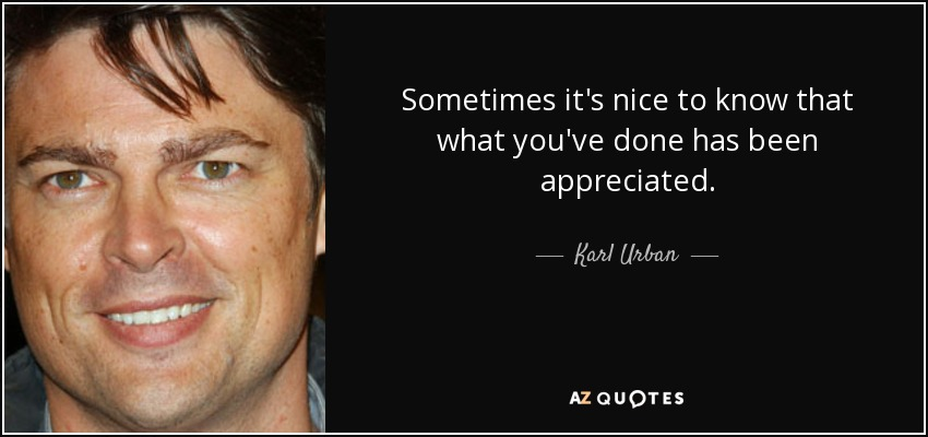 Sometimes it's nice to know that what you've done has been appreciated. - Karl Urban