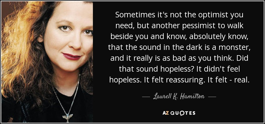 Sometimes it's not the optimist you need, but another pessimist to walk beside you and know, absolutely know, that the sound in the dark is a monster, and it really is as bad as you think. Did that sound hopeless? It didn't feel hopeless. It felt reassuring. It felt - real. - Laurell K. Hamilton