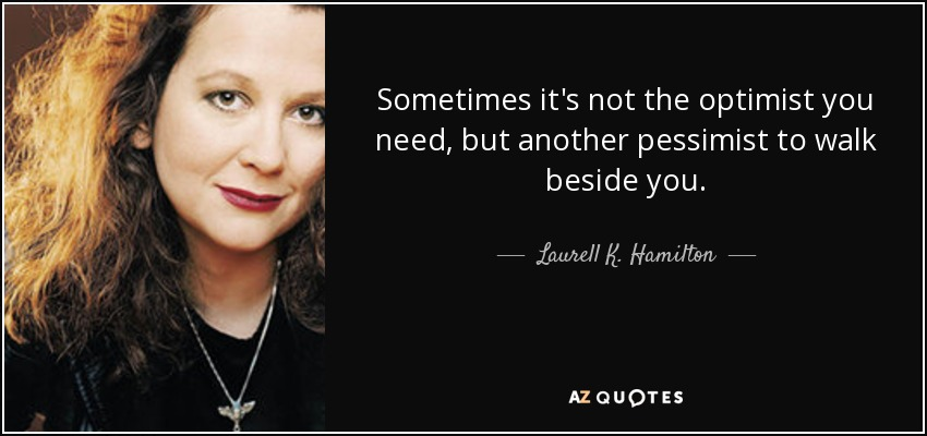 Sometimes it's not the optimist you need, but another pessimist to walk beside you. - Laurell K. Hamilton