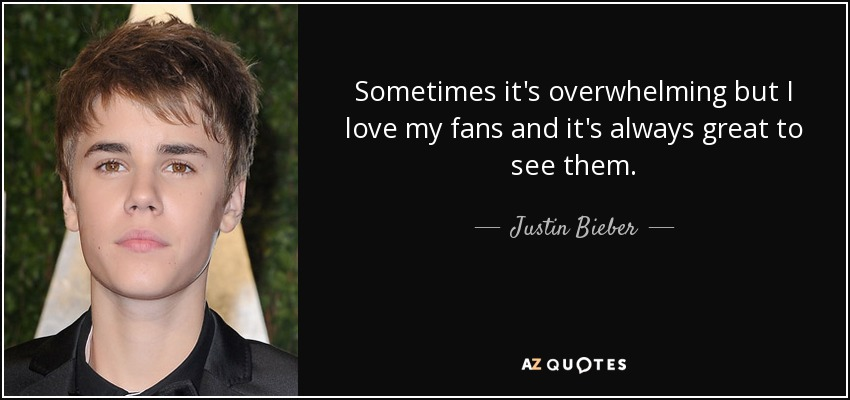Sometimes it's overwhelming but I love my fans and it's always great to see them. - Justin Bieber