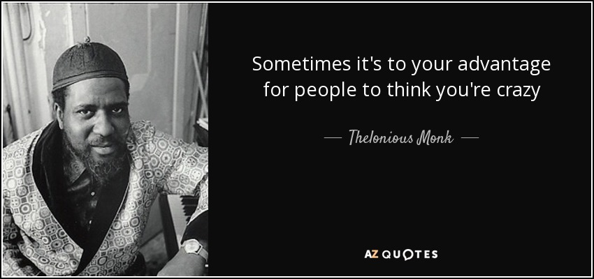 Sometimes it's to your advantage for people to think you're crazy - Thelonious Monk