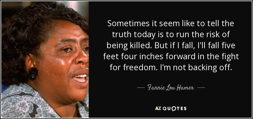 Sometimes it seem like to tell the truth today is to run the risk of being killed. But if I fall, I'll fall five feet four inches forward in the fight for freedom. I'm not backing off. - Fannie Lou Hamer