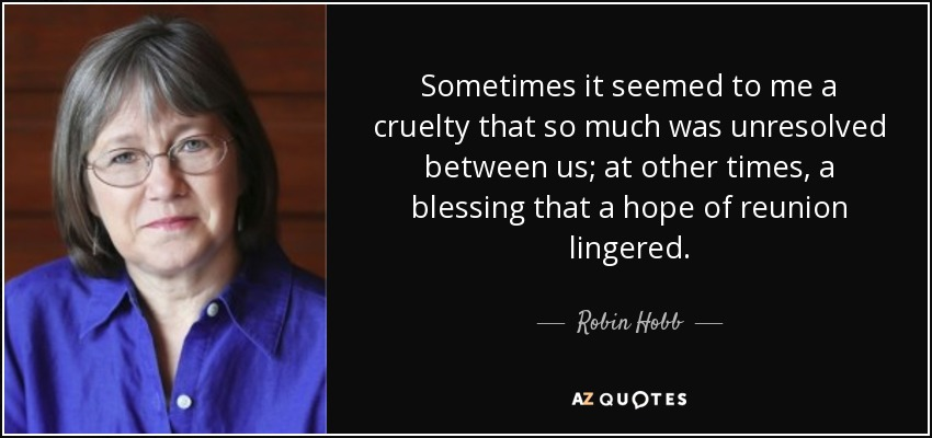 Sometimes it seemed to me a cruelty that so much was unresolved between us; at other times, a blessing that a hope of reunion lingered. - Robin Hobb