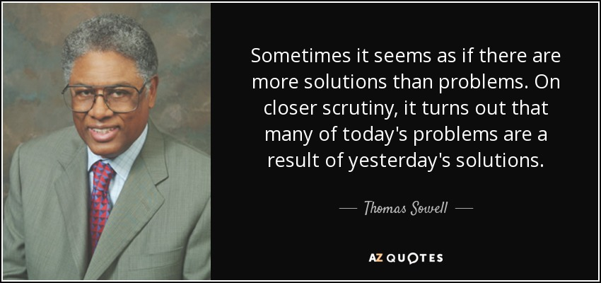 Sometimes it seems as if there are more solutions than problems. On closer scrutiny, it turns out that many of today's problems are a result of yesterday's solutions. - Thomas Sowell