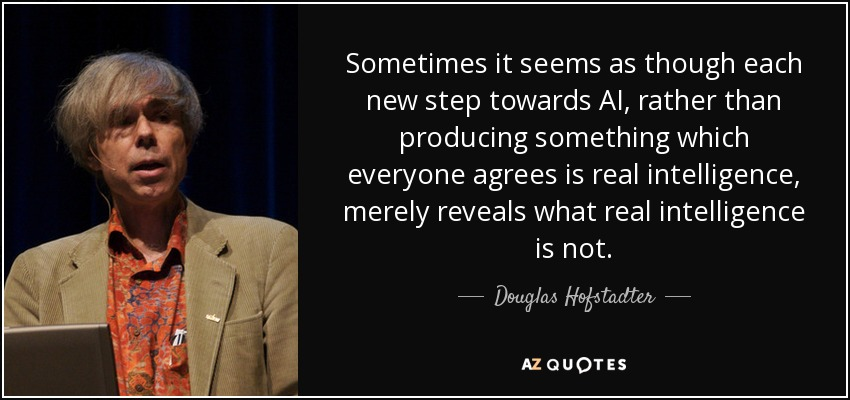 Sometimes it seems as though each new step towards AI, rather than producing something which everyone agrees is real intelligence, merely reveals what real intelligence is not. - Douglas Hofstadter