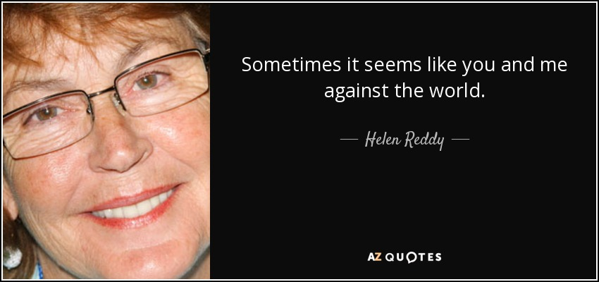 Sometimes it seems like you and me against the world. - Helen Reddy
