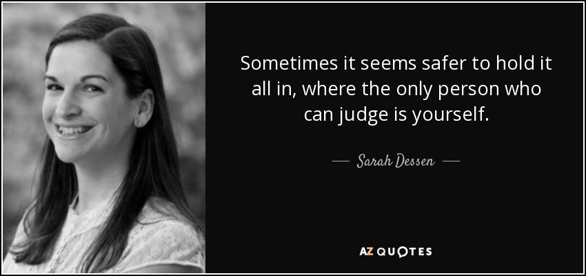 Sometimes it seems safer to hold it all in, where the only person who can judge is yourself. - Sarah Dessen