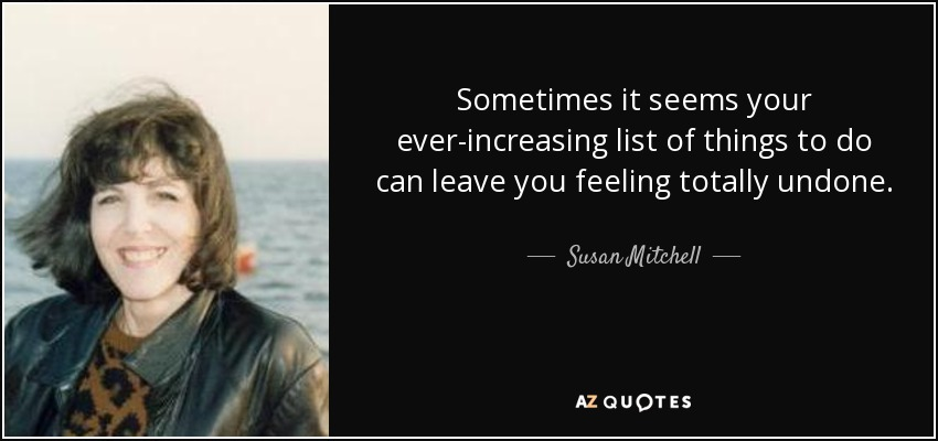 Sometimes it seems your ever-increasing list of things to do can leave you feeling totally undone. - Susan Mitchell