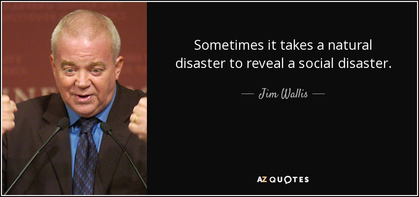 Sometimes it takes a natural disaster to reveal a social disaster. - Jim Wallis