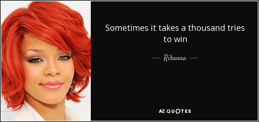 Sometimes it takes a thousand tries to win - Rihanna