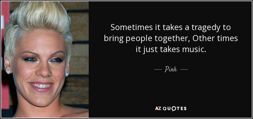 Sometimes it takes a tragedy to bring people together, Other times it just takes music. - Pink