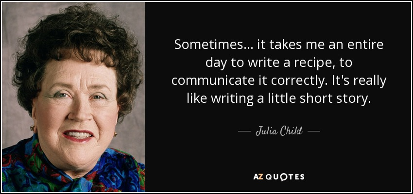 Sometimes ... it takes me an entire day to write a recipe, to communicate it correctly. It's really like writing a little short story. - Julia Child