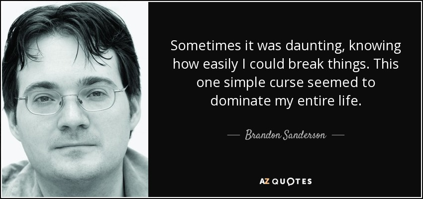 Sometimes it was daunting, knowing how easily I could break things. This one simple curse seemed to dominate my entire life. - Brandon Sanderson