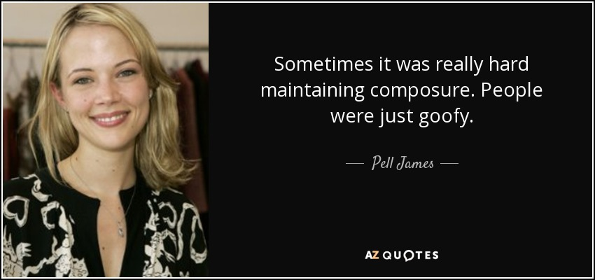 Sometimes it was really hard maintaining composure. People were just goofy. - Pell James