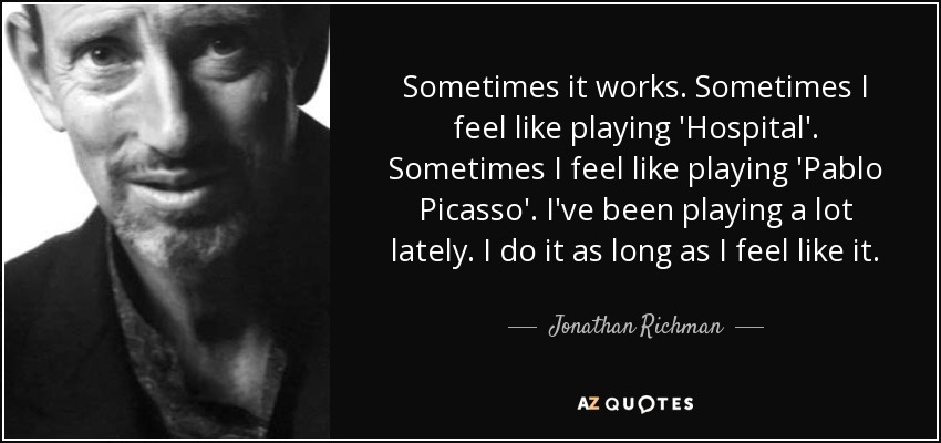 Sometimes it works. Sometimes I feel like playing 'Hospital'. Sometimes I feel like playing 'Pablo Picasso'. I've been playing a lot lately. I do it as long as I feel like it. - Jonathan Richman