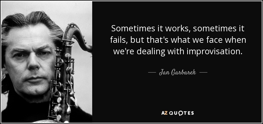 Sometimes it works, sometimes it fails, but that's what we face when we're dealing with improvisation. - Jan Garbarek