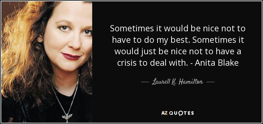 Sometimes it would be nice not to have to do my best. Sometimes it would just be nice not to have a crisis to deal with. - Anita Blake - Laurell K. Hamilton