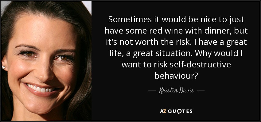 Sometimes it would be nice to just have some red wine with dinner, but it's not worth the risk. I have a great life, a great situation. Why would I want to risk self-destructive behaviour? - Kristin Davis