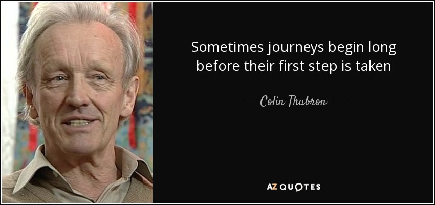 Sometimes journeys begin long before their first step is taken - Colin Thubron