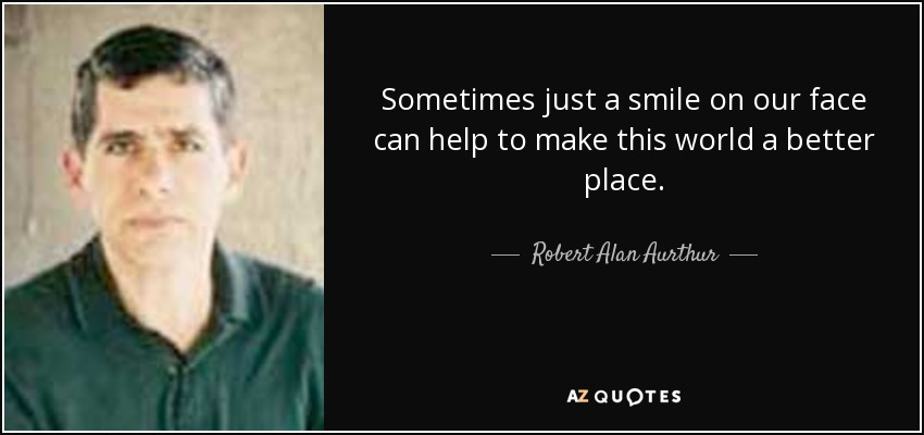 Sometimes just a smile on our face can help to make this world a better place. - Robert Alan Aurthur