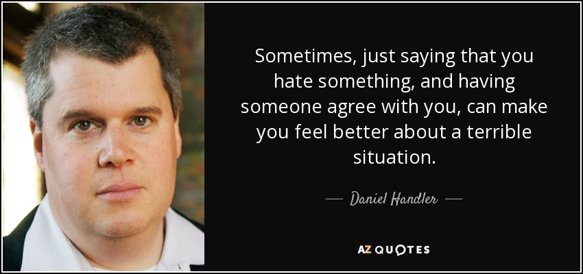 Sometimes, just saying that you hate something, and having someone agree with you, can make you feel better about a terrible situation. - Daniel Handler