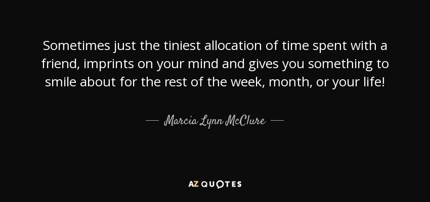 Sometimes just the tiniest allocation of time spent with a friend, imprints on your mind and gives you something to smile about for the rest of the week, month, or your life! - Marcia Lynn McClure