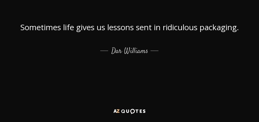 Sometimes life gives us lessons sent in ridiculous packaging. - Dar Williams