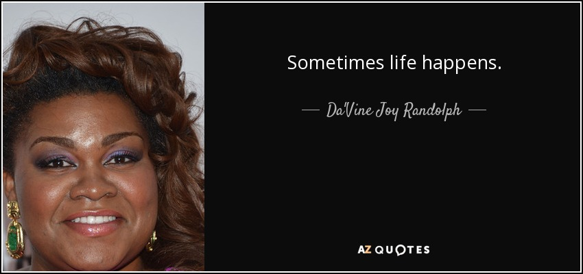 Sometimes life happens. - Da'Vine Joy Randolph
