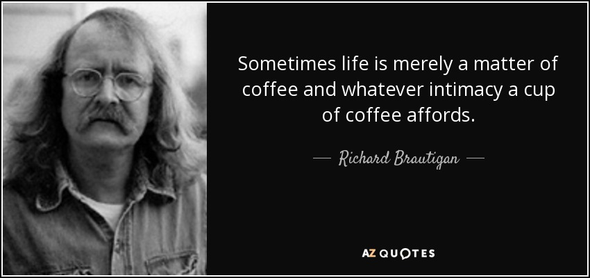 Sometimes life is merely a matter of coffee and whatever intimacy a cup of coffee affords. - Richard Brautigan