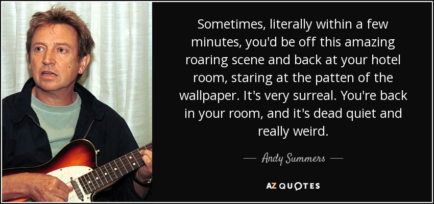 Sometimes, literally within a few minutes, you'd be off this amazing roaring scene and back at your hotel room, staring at the patten of the wallpaper. It's very surreal. You're back in your room, and it's dead quiet and really weird. - Andy Summers