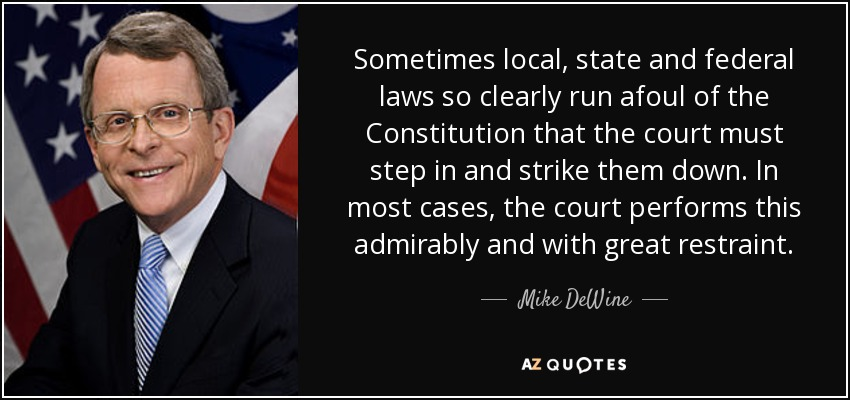 Sometimes local, state and federal laws so clearly run afoul of the Constitution that the court must step in and strike them down. In most cases, the court performs this admirably and with great restraint. - Mike DeWine