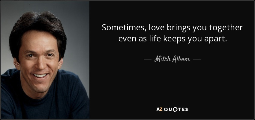 Sometimes, love brings you together even as life keeps you apart. - Mitch Albom