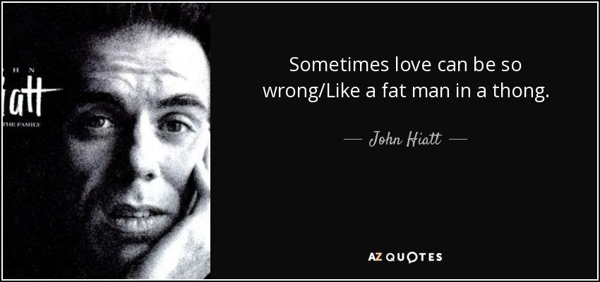 Sometimes love can be so wrong/Like a fat man in a thong. - John Hiatt