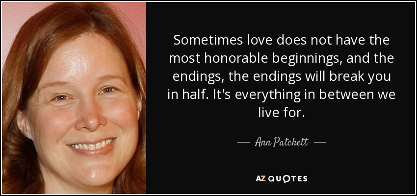 Sometimes love does not have the most honorable beginnings, and the endings, the endings will break you in half. It's everything in between we live for. - Ann Patchett