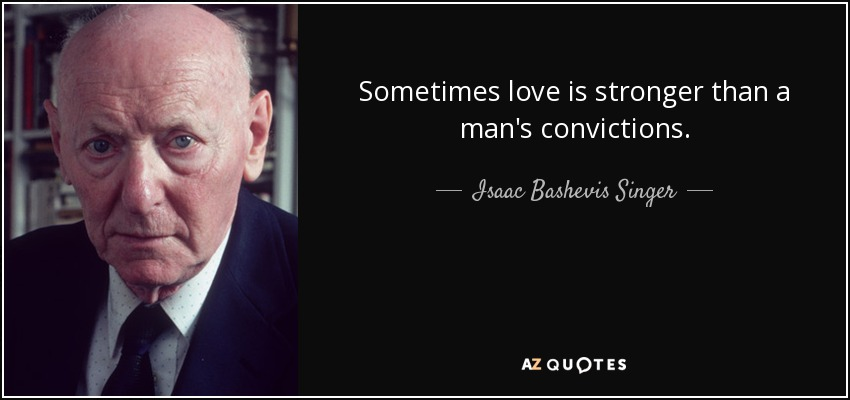Sometimes love is stronger than a man's convictions. - Isaac Bashevis Singer