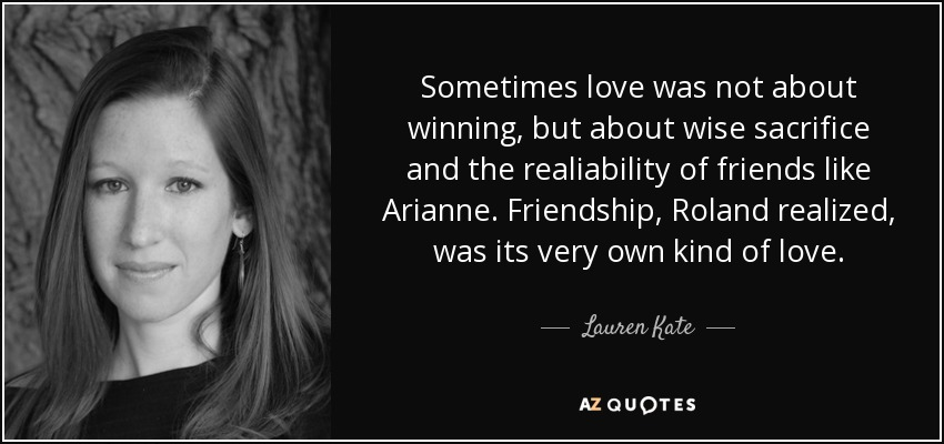 Sometimes love was not about winning, but about wise sacrifice and the realiability of friends like Arianne. Friendship, Roland realized, was its very own kind of love. - Lauren Kate
