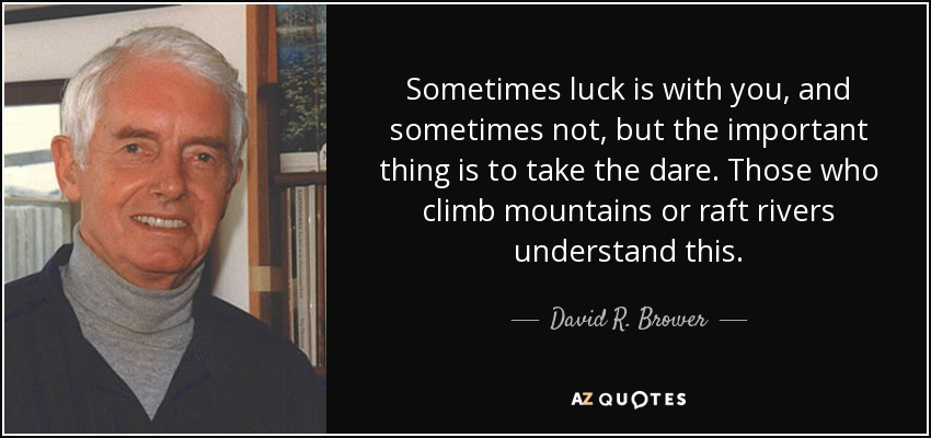 Sometimes luck is with you, and sometimes not, but the important thing is to take the dare. Those who climb mountains or raft rivers understand this. - David R. Brower