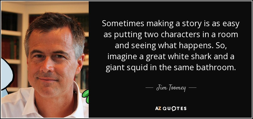 Sometimes making a story is as easy as putting two characters in a room and seeing what happens. So, imagine a great white shark and a giant squid in the same bathroom. - Jim Toomey