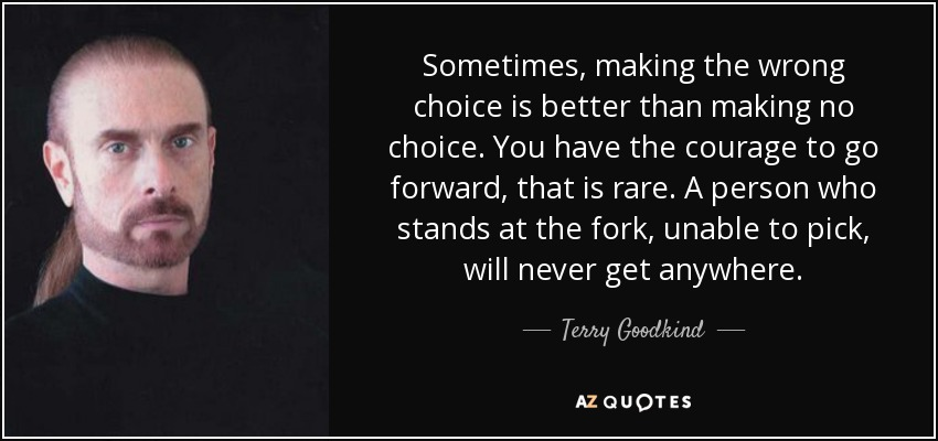 Sometimes, making the wrong choice is better than making no choice. You have the courage to go forward, that is rare. A person who stands at the fork, unable to pick, will never get anywhere. - Terry Goodkind