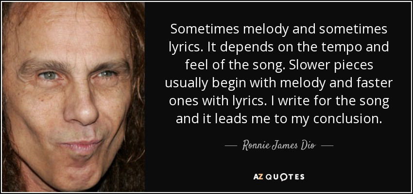 Sometimes melody and sometimes lyrics. It depends on the tempo and feel of the song. Slower pieces usually begin with melody and faster ones with lyrics. I write for the song and it leads me to my conclusion. - Ronnie James Dio