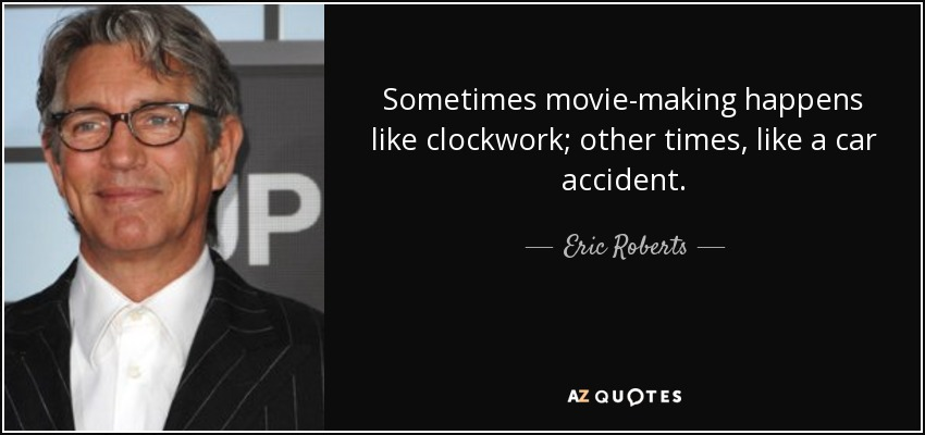 Sometimes movie-making happens like clockwork; other times, like a car accident. - Eric Roberts