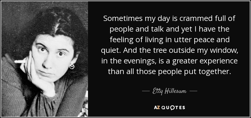 Sometimes my day is crammed full of people and talk and yet I have the feeling of living in utter peace and quiet. And the tree outside my window, in the evenings, is a greater experience than all those people put together. - Etty Hillesum