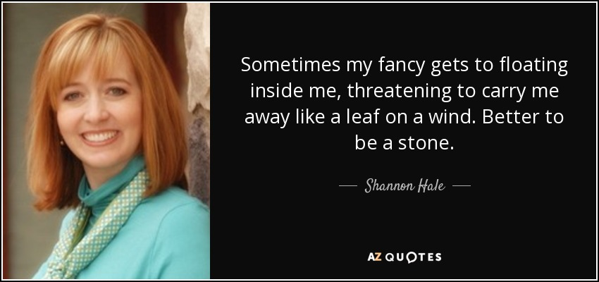 Sometimes my fancy gets to floating inside me, threatening to carry me away like a leaf on a wind. Better to be a stone. - Shannon Hale