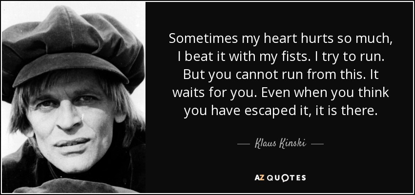 Sometimes my heart hurts so much, I beat it with my fists. I try to run. But you cannot run from this. It waits for you. Even when you think you have escaped it, it is there. - Klaus Kinski